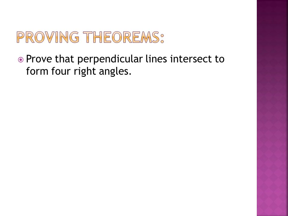 Proving Theorems: Prove that perpendicular lines intersect to form four right angles.