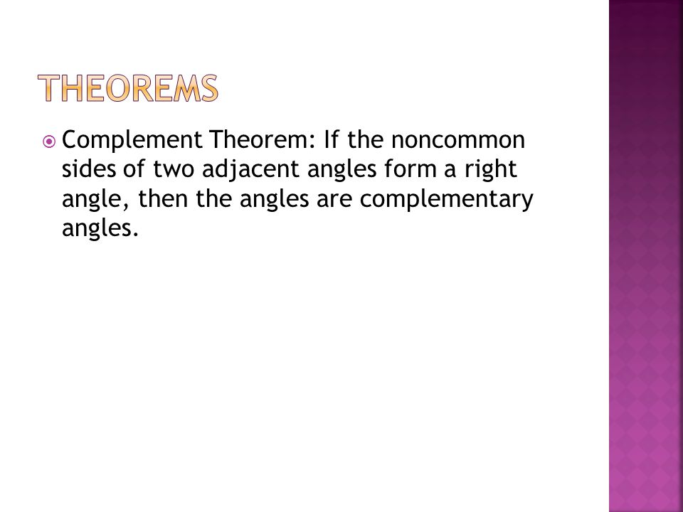 Theorems Complement Theorem: If the noncommon sides of two adjacent angles form a right angle, then the angles are complementary angles.