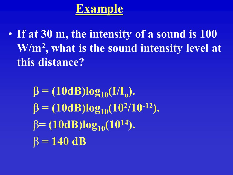 Example If at 30 m, the intensity of a sound is 100 W/m2, what is the sound intensity level at this distance