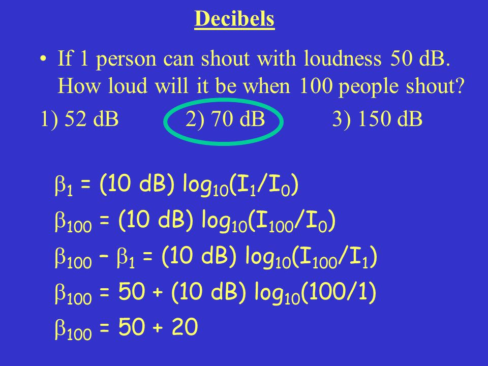 Decibels If 1 person can shout with loudness 50 dB. How loud will it be when 100 people shout 1) 52 dB 2) 70 dB 3) 150 dB.