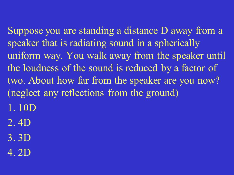 Suppose you are standing a distance D away from a speaker that is radiating sound in a spherically uniform way. You walk away from the speaker until the loudness of the sound is reduced by a factor of two. About how far from the speaker are you now (neglect any reflections from the ground)