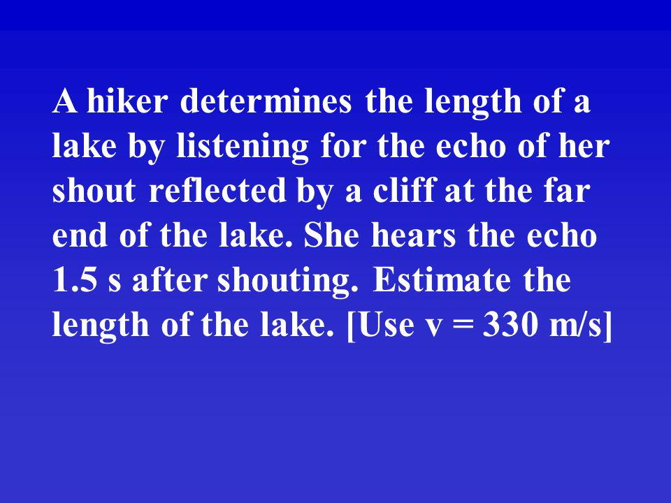 A hiker determines the length of a lake by listening for the echo of her shout reflected by a cliff at the far end of the lake.