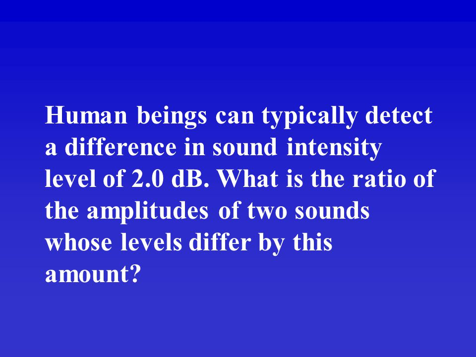 Human beings can typically detect a difference in sound intensity level of 2.0 dB.