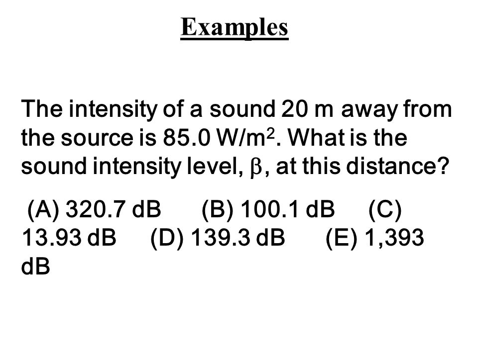Examples The intensity of a sound 20 m away from the source is 85.0 W/m2. What is the sound intensity level, , at this distance