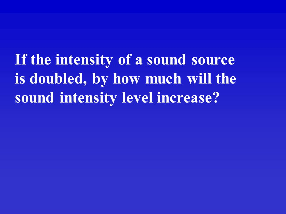 If the intensity of a sound source is doubled, by how much will the sound intensity level increase