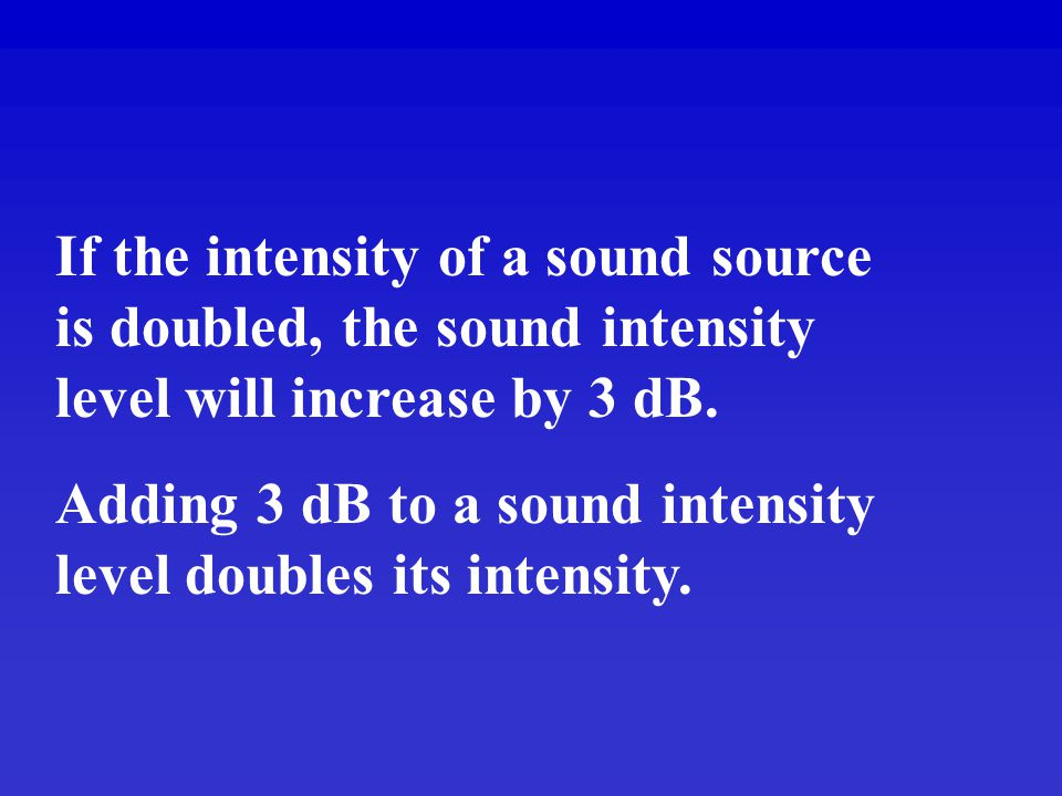 If the intensity of a sound source is doubled, the sound intensity level will increase by 3 dB.