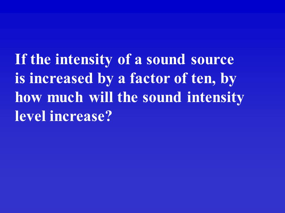 If the intensity of a sound source is increased by a factor of ten, by how much will the sound intensity level increase