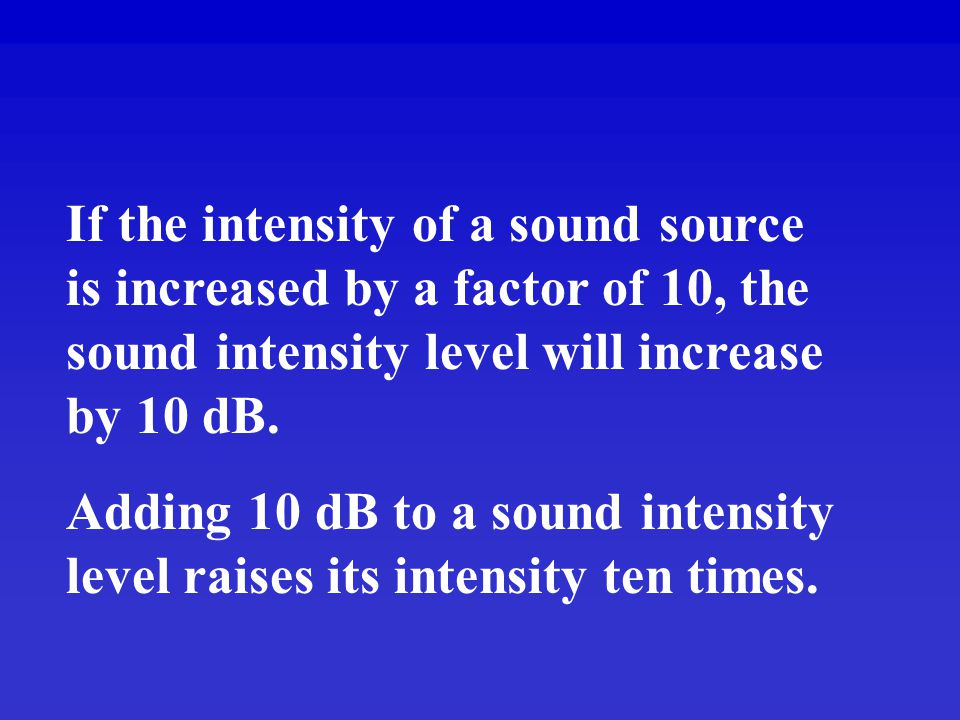 If the intensity of a sound source is increased by a factor of 10, the sound intensity level will increase by 10 dB.