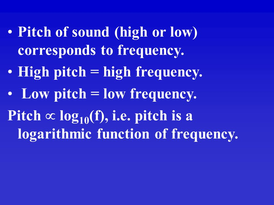 Pitch of sound (high or low) corresponds to frequency.