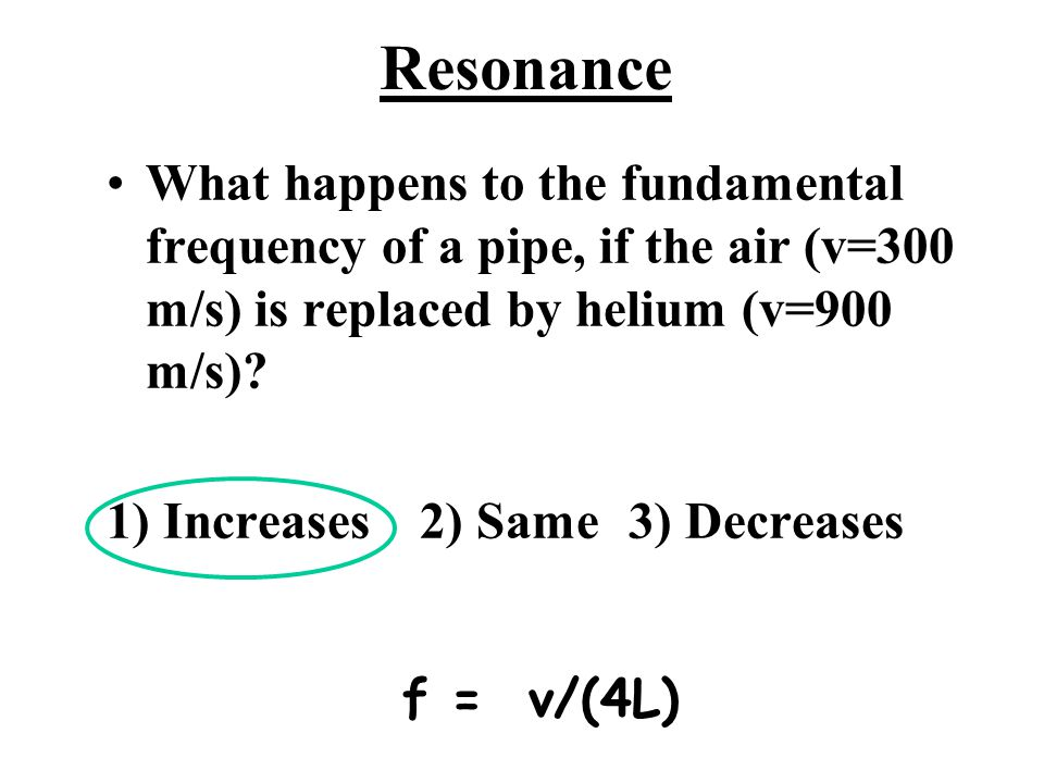 Resonance What happens to the fundamental frequency of a pipe, if the air (v=300 m/s) is replaced by helium (v=900 m/s)