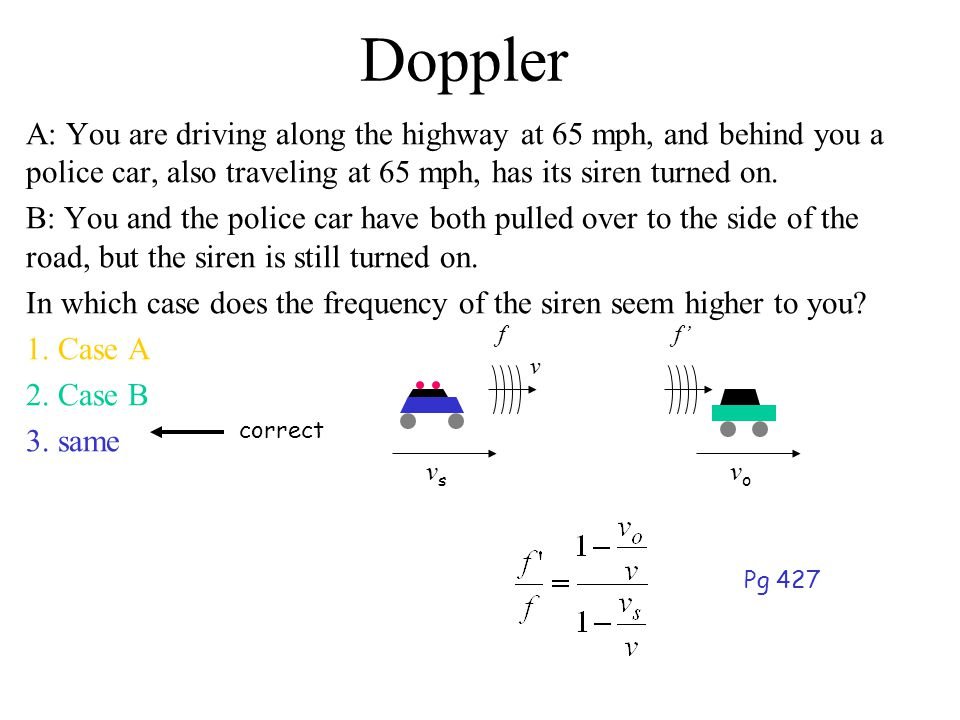 Doppler A: You are driving along the highway at 65 mph, and behind you a police car, also traveling at 65 mph, has its siren turned on.
