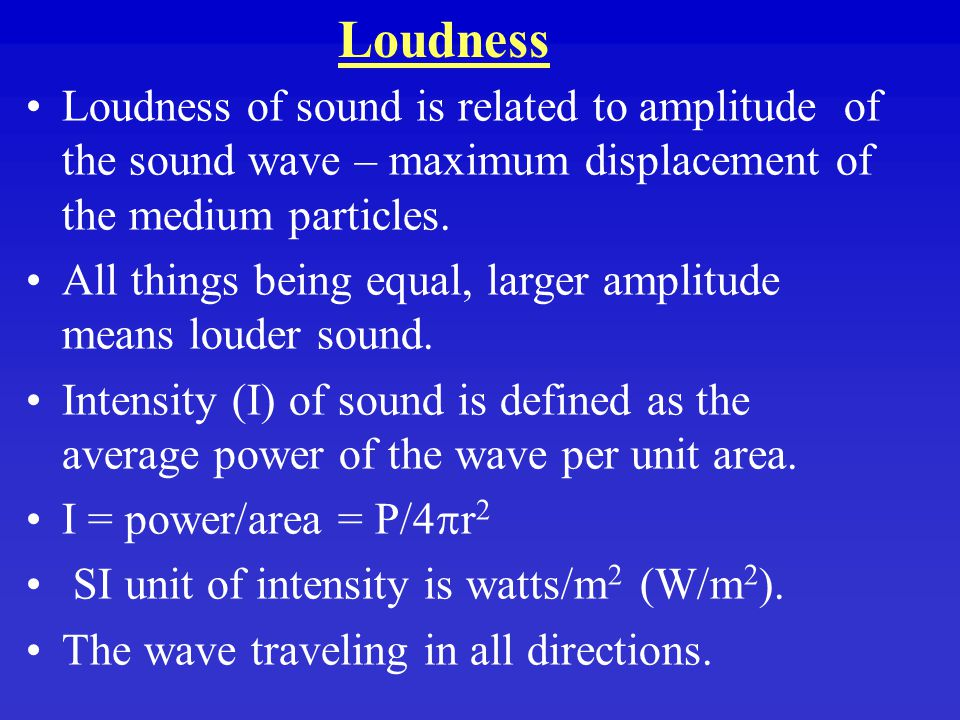 Loudness Loudness of sound is related to amplitude of the sound wave – maximum displacement of the medium particles.