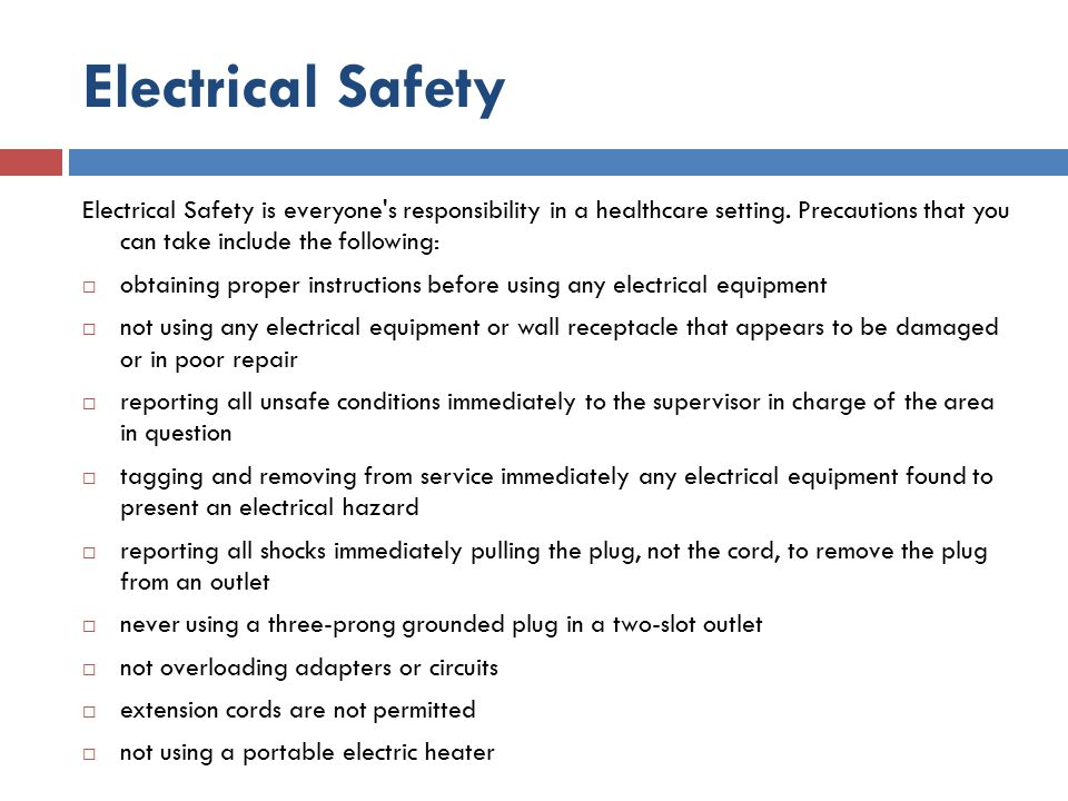Electrical Safety Electrical Safety is everyone s responsibility in a healthcare setting. Precautions that you can take include the following: