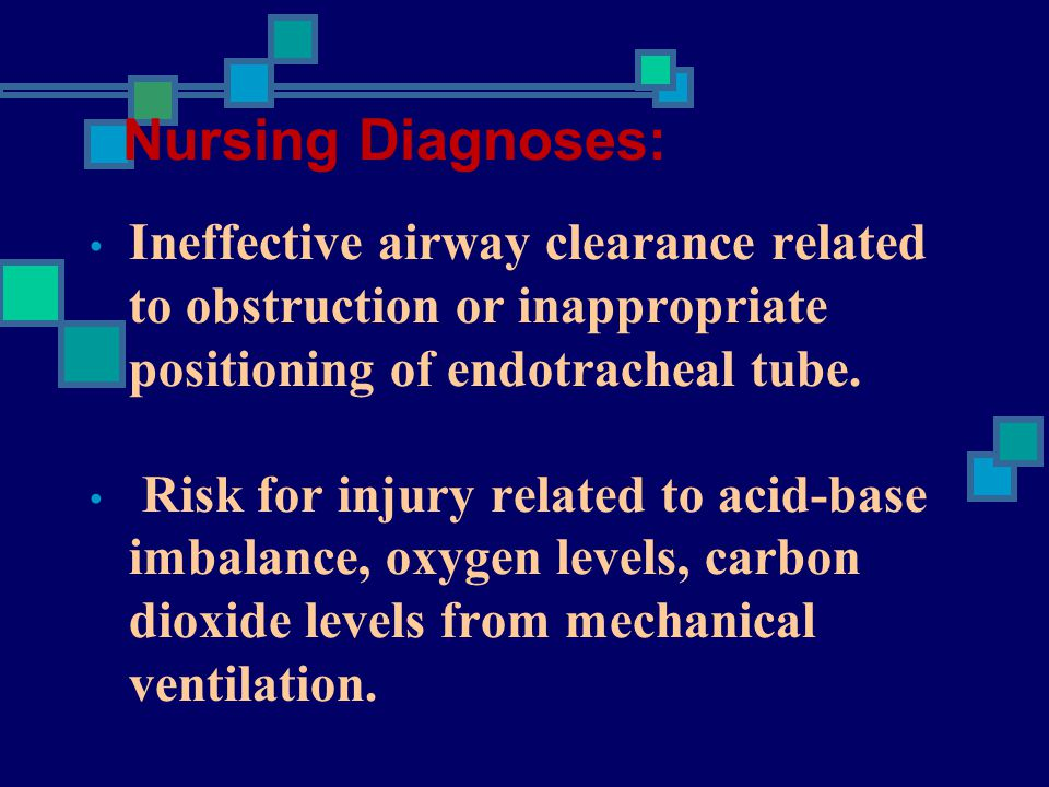Nursing Diagnoses: Ineffective airway clearance related to obstruction or inappropriate positioning of endotracheal tube.