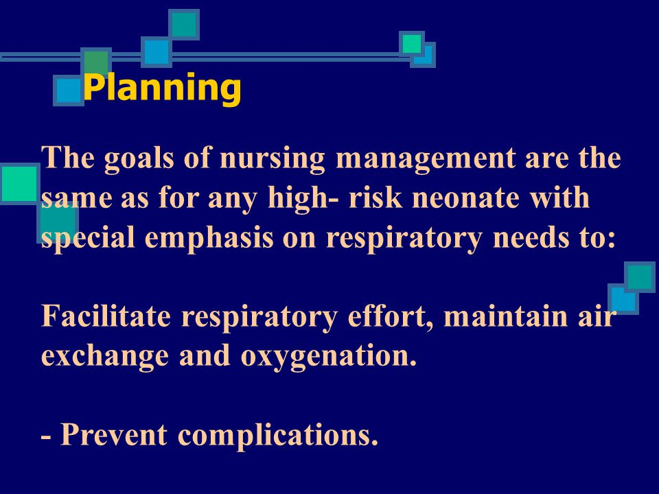 Planning The goals of nursing management are the same as for any high- risk neonate with special emphasis on respiratory needs to: