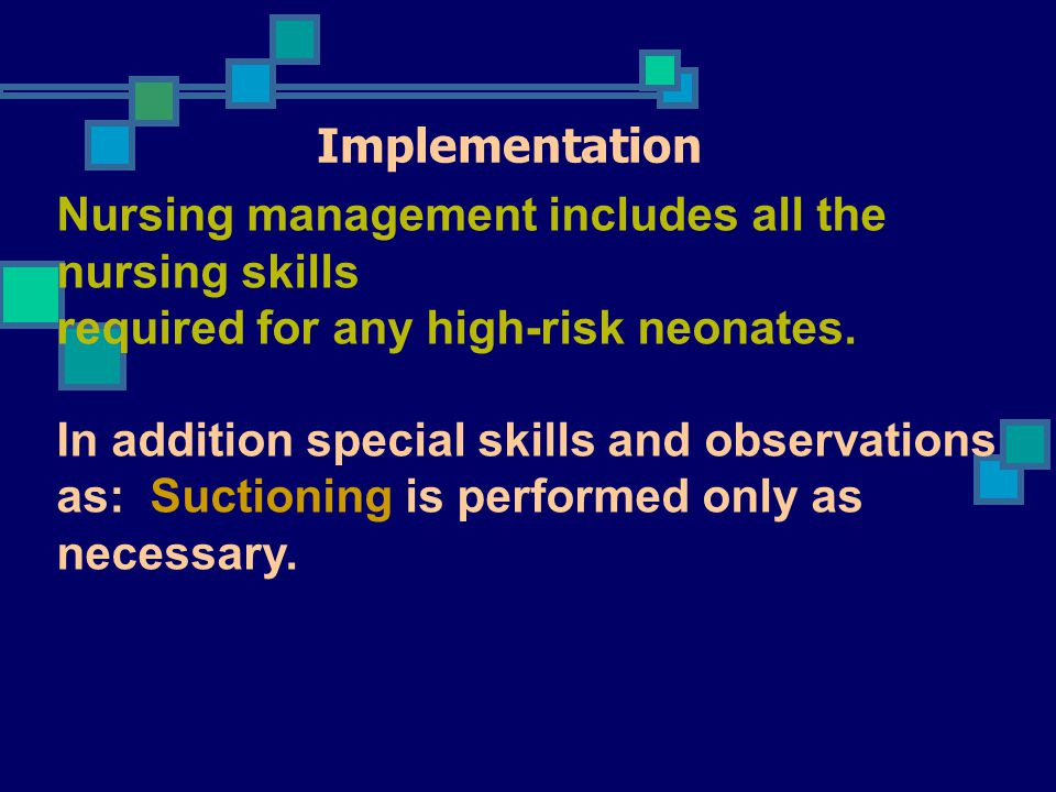 Implementation Nursing management includes all the nursing skills required for any high-risk neonates.
