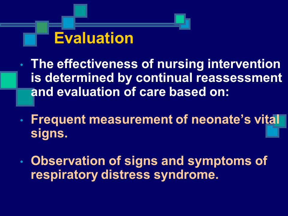 Evaluation The effectiveness of nursing intervention is determined by continual reassessment and evaluation of care based on: