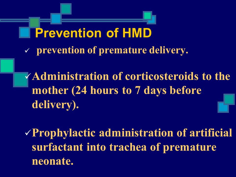 Prevention of HMD prevention of premature delivery. Administration of corticosteroids to the mother (24 hours to 7 days before delivery).