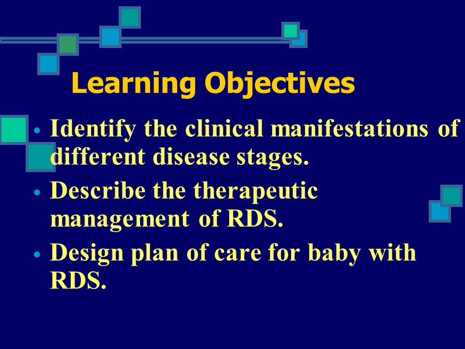 Learning Objectives Identify the clinical manifestations of different disease stages. Describe the therapeutic management of RDS.
