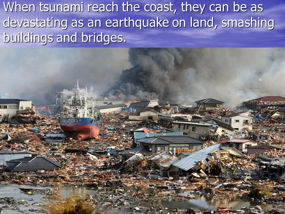 When tsunami reach the coast, they can be as devastating as an earthquake on land, smashing buildings and bridges.
