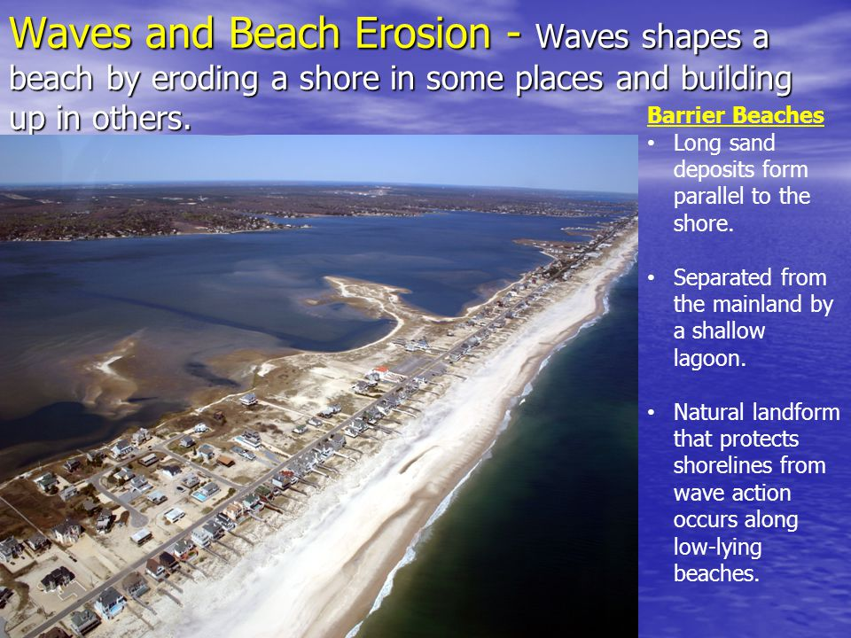 Waves and Beach Erosion - Waves shapes a beach by eroding a shore in some places and building up in others.