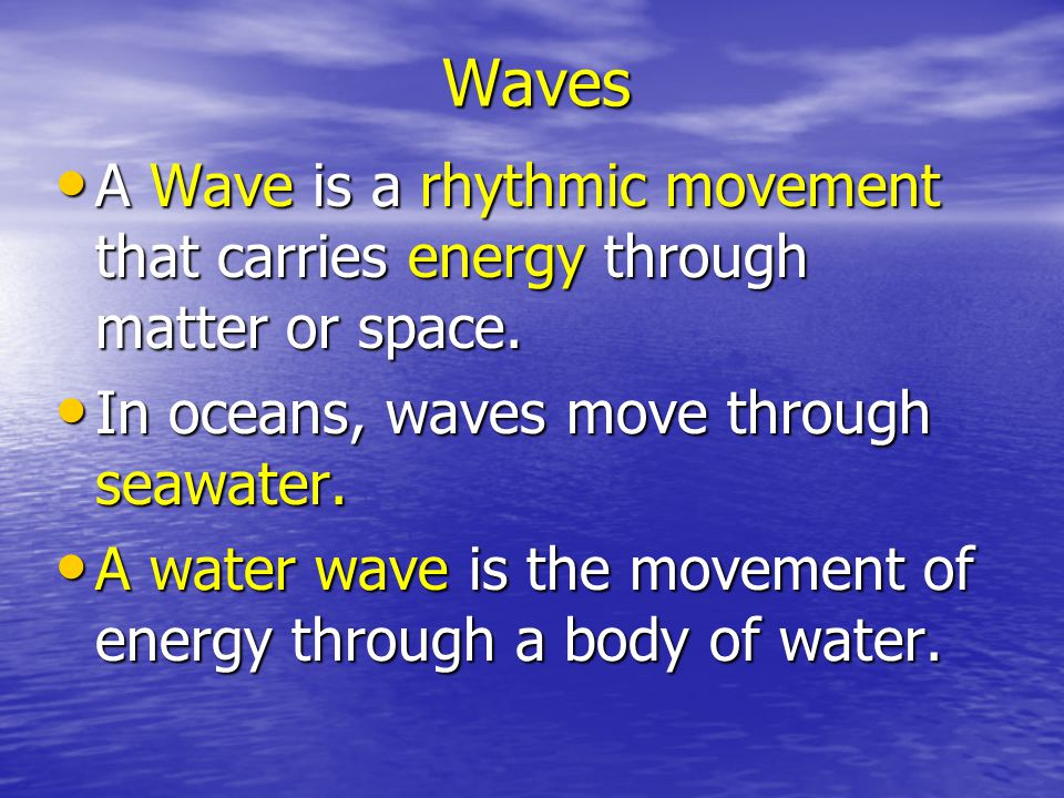 Waves A Wave is a rhythmic movement that carries energy through matter or space. In oceans, waves move through seawater.