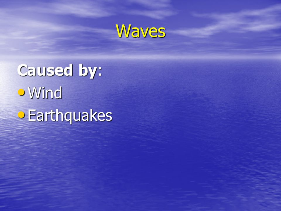 Waves Caused by: Wind Earthquakes