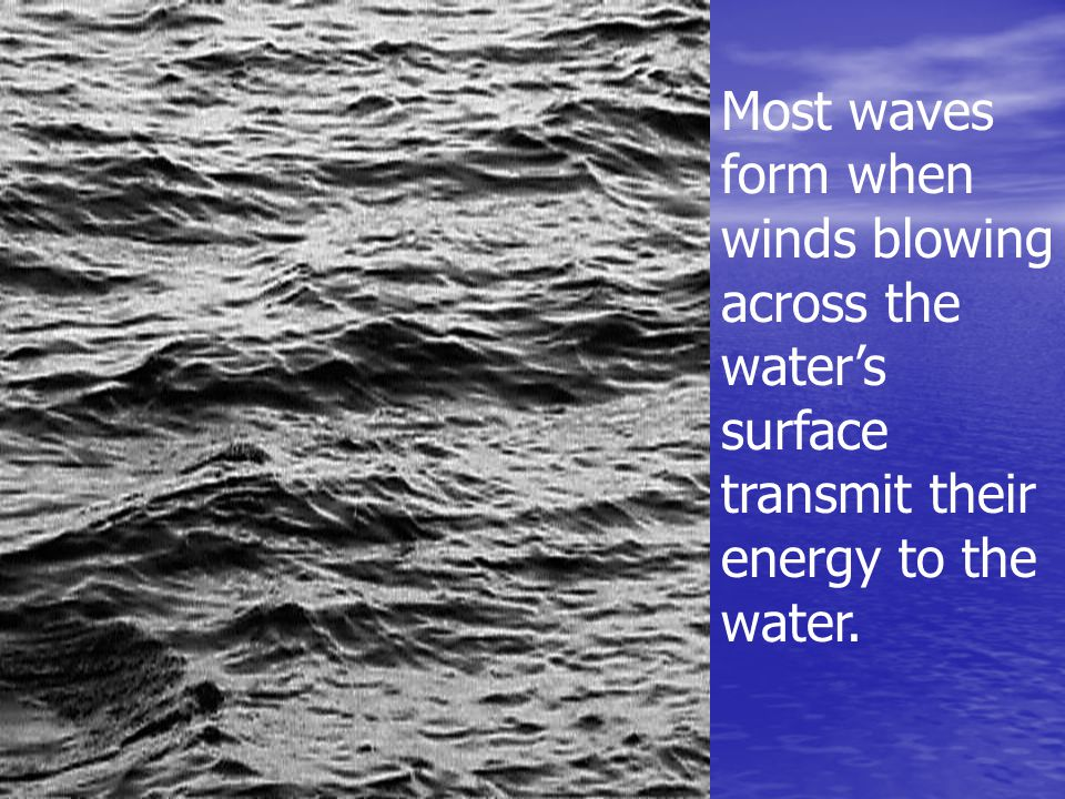 Most waves form when winds blowing across the water's surface transmit their energy to the water.