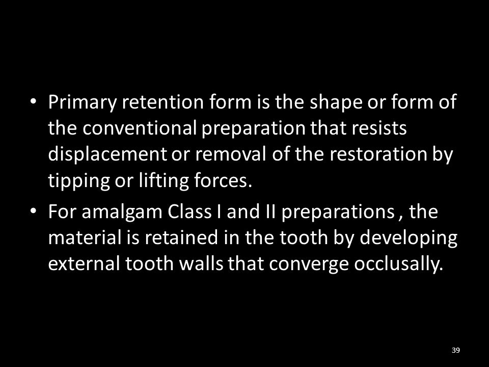 Primary retention form is the shape or form of the conventional preparation that resists displacement or removal of the restoration by tipping or lifting forces.