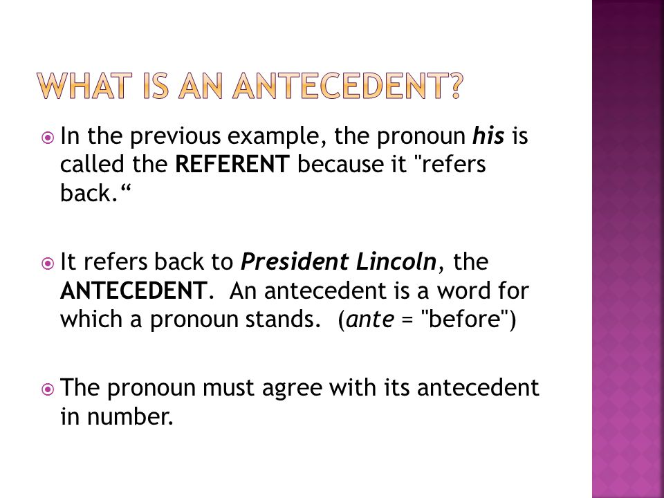 What is an antecedent In the previous example, the pronoun his is called the REFERENT because it refers back.