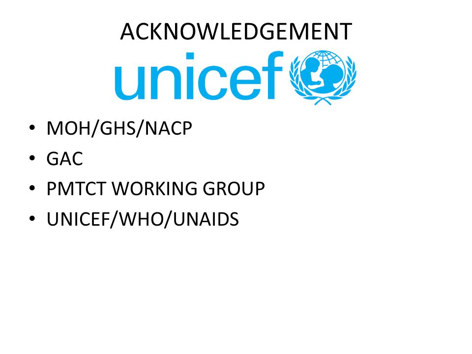 ACKNOWLEDGEMENT MOH/GHS/NACP GAC PMTCT WORKING GROUP UNICEF/WHO/UNAIDS