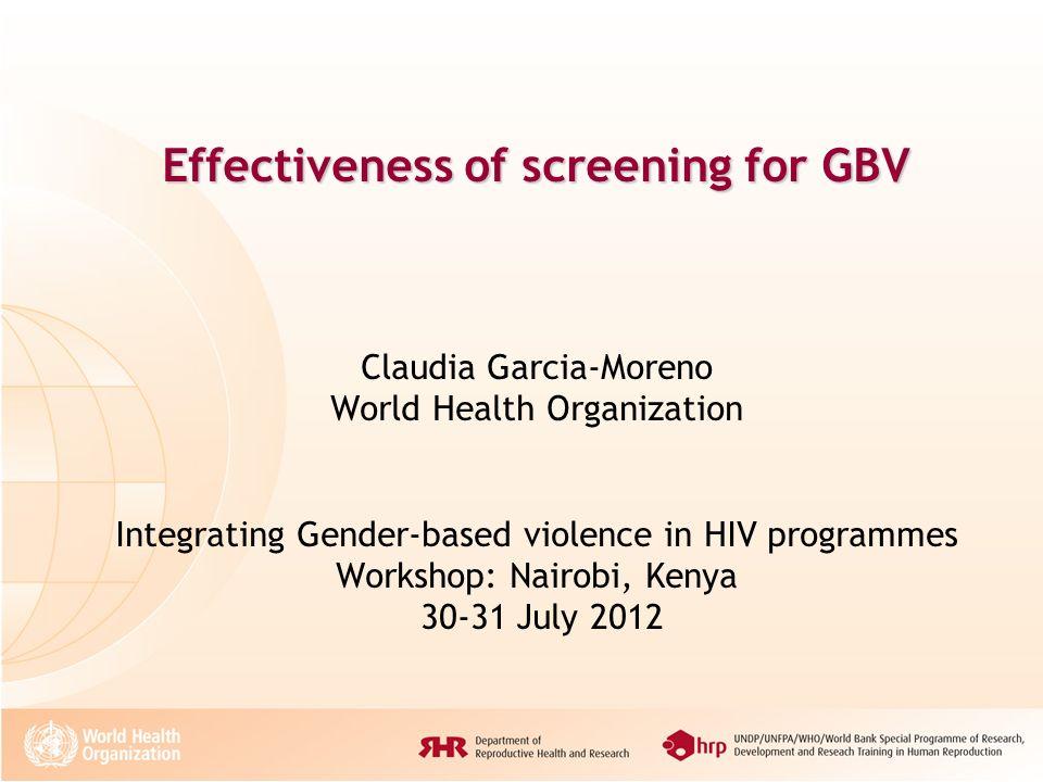 Effectiveness of screening for GBV Claudia Garcia-Moreno World Health Organization Integrating Gender-based violence in HIV programmes Workshop: Nairobi, Kenya 30-31 July 2012