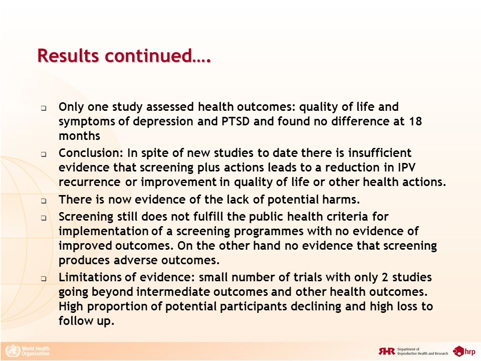 Results continued…. Only one study assessed health outcomes: quality of life and symptoms of depression and PTSD and found no difference at 18 months.