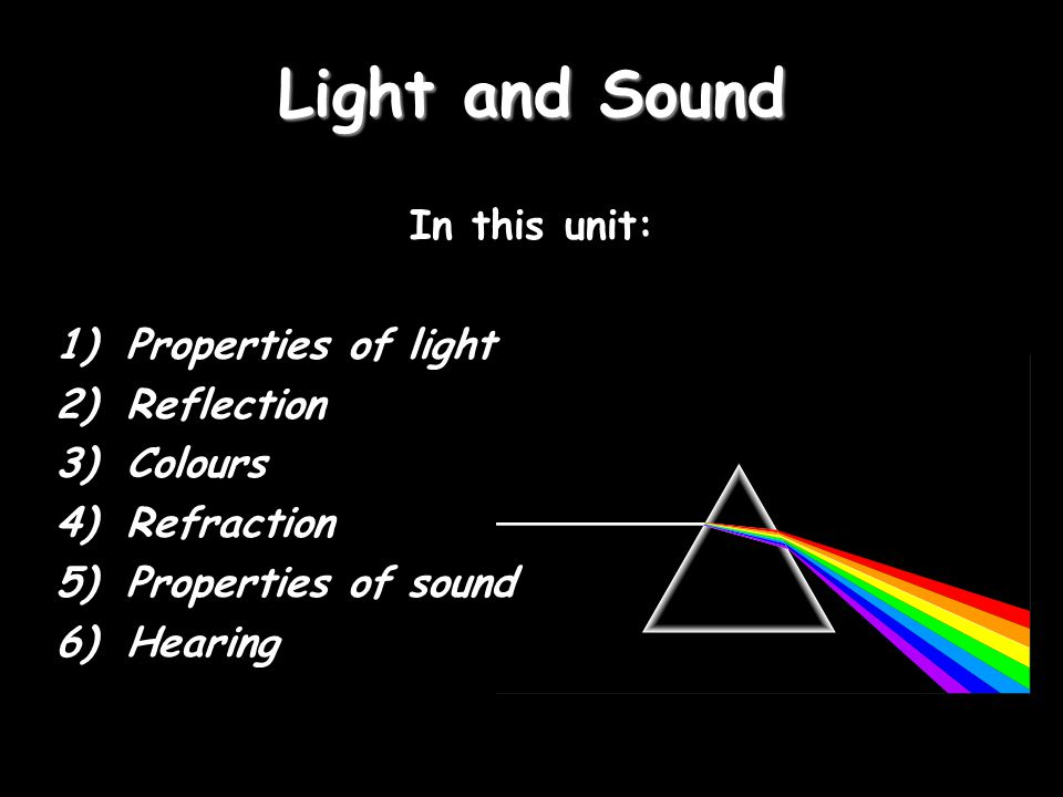 Light and Sound In this unit: Properties of light Reflection Colours