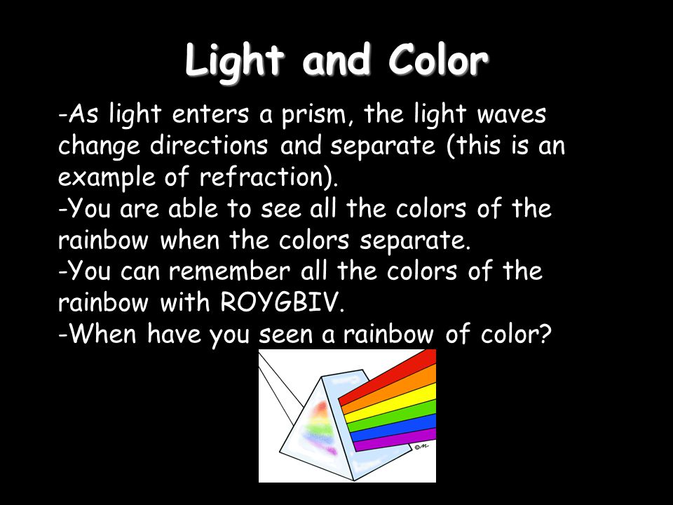 Light and Color -As light enters a prism, the light waves change directions and separate (this is an example of refraction).
