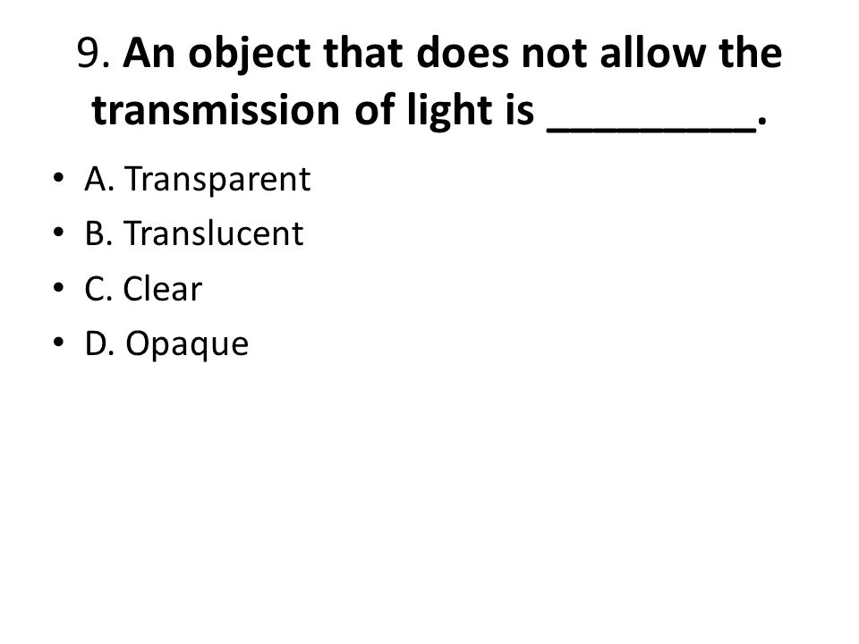 9. An object that does not allow the transmission of light is _________.