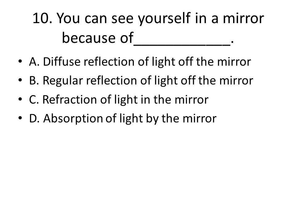 10. You can see yourself in a mirror because of____________.