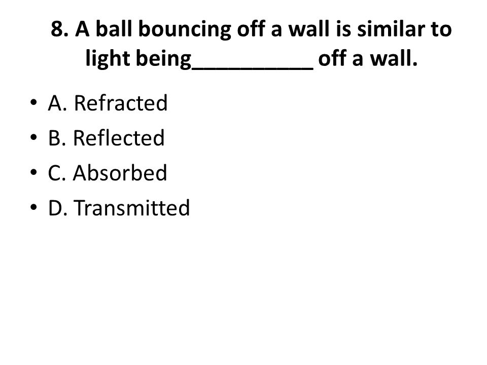 8. A ball bouncing off a wall is similar to light being__________ off a wall.