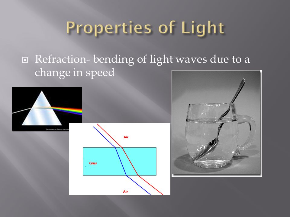 Properties of Light Refraction- bending of light waves due to a change in speed
