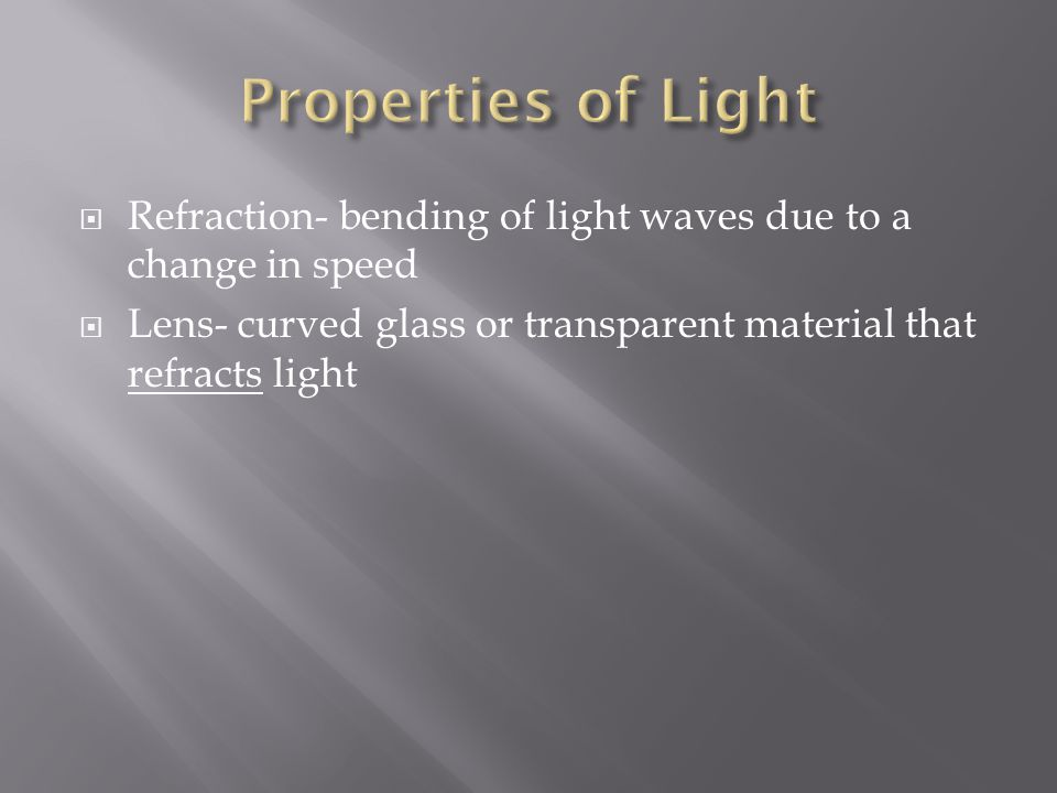 Properties of Light Refraction- bending of light waves due to a change in speed.