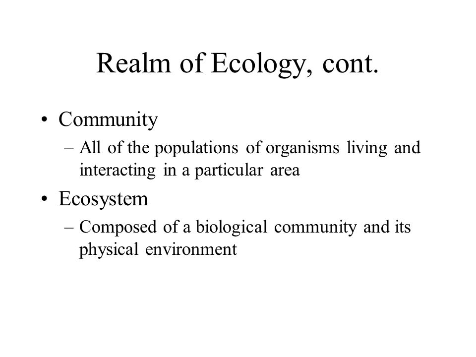 Realm of Ecology, cont. Community Ecosystem