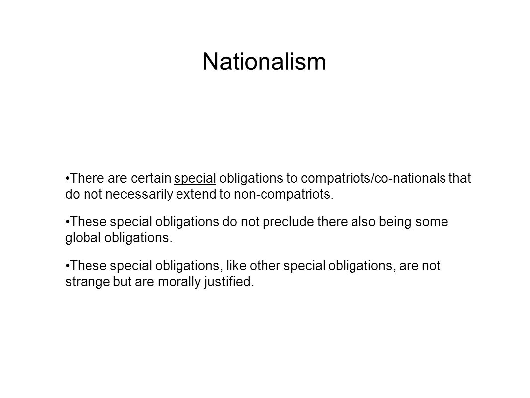 Nationalism There are certain special obligations to compatriots/co-nationals that do not necessarily extend to non-compatriots.