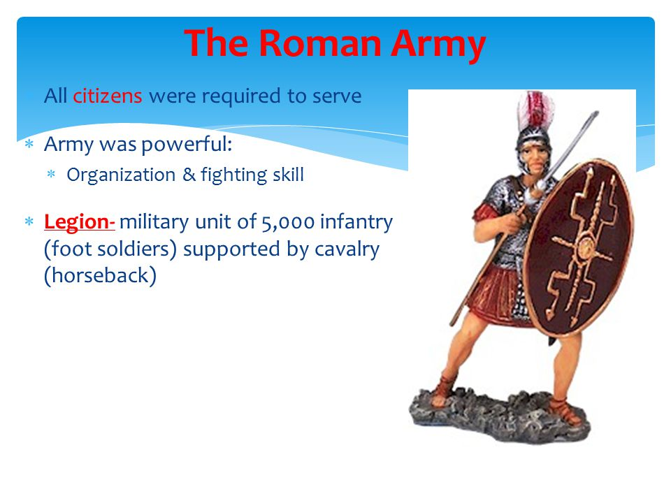 The Roman Army All citizens were required to serve Army was powerful: