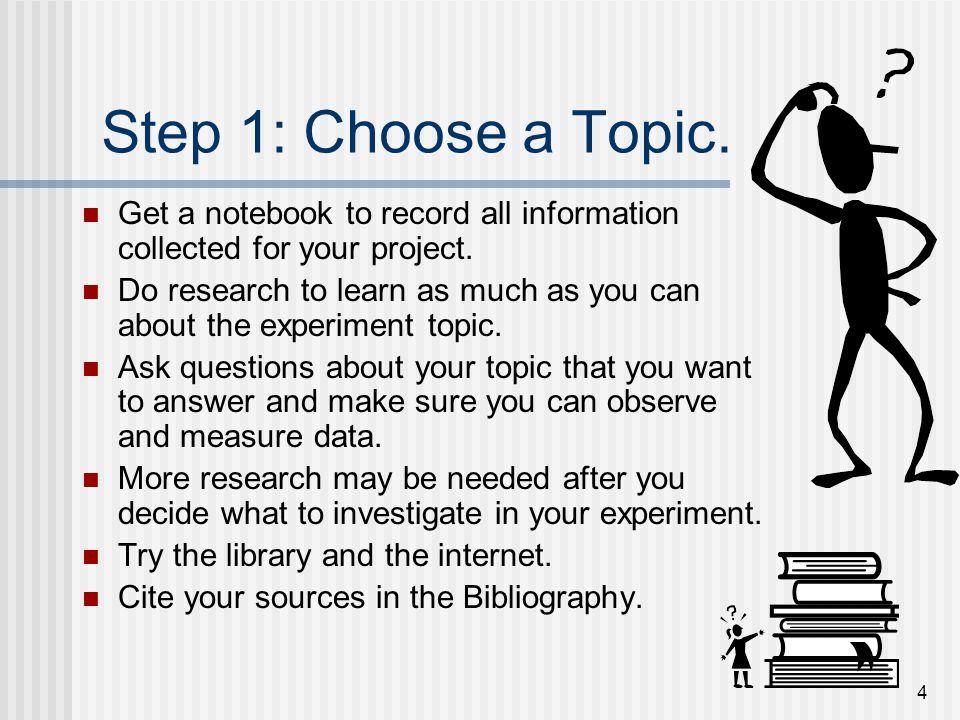 Step 1: Choose a Topic. Get a notebook to record all information collected for your project.