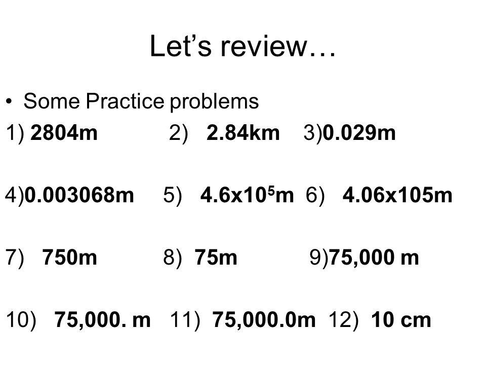 Let's review… Some Practice problems 1) 2804m 2) 2.84km 3)0.029m