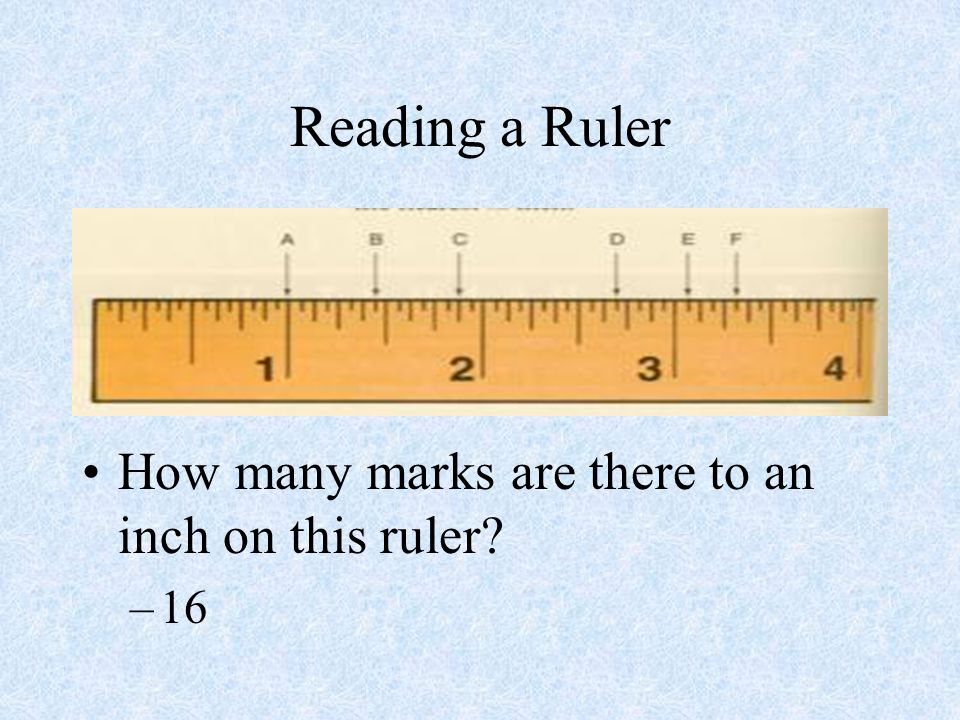 Reading a Ruler How many marks are there to an inch on this ruler 16