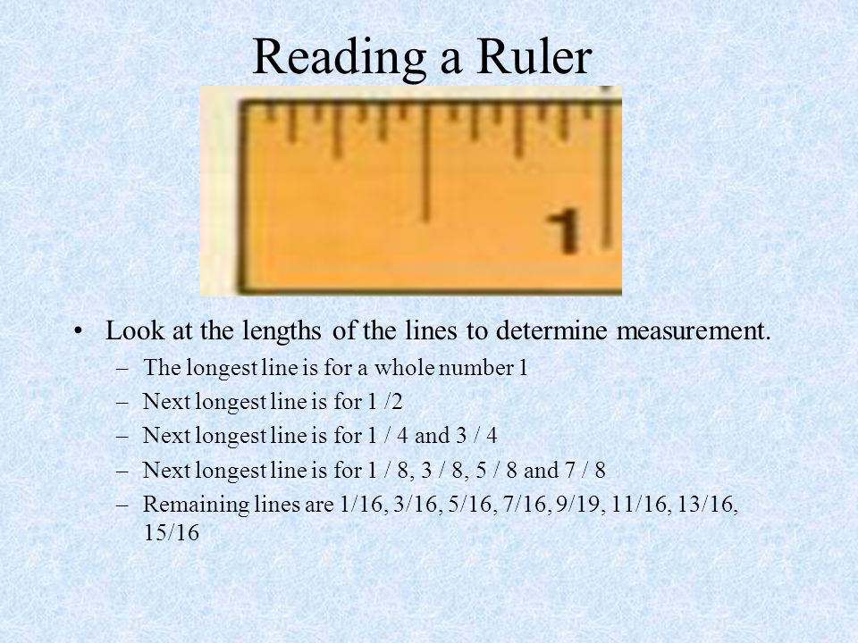 Reading a Ruler Look at the lengths of the lines to determine measurement. The longest line is for a whole number 1.