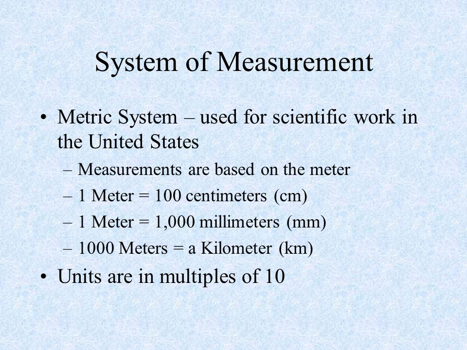 System of Measurement Metric System – used for scientific work in the United States. Measurements are based on the meter.