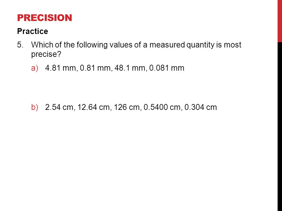 Precision Practice. Which of the following values of a measured quantity is most precise 4.81 mm, 0.81 mm, 48.1 mm, mm.