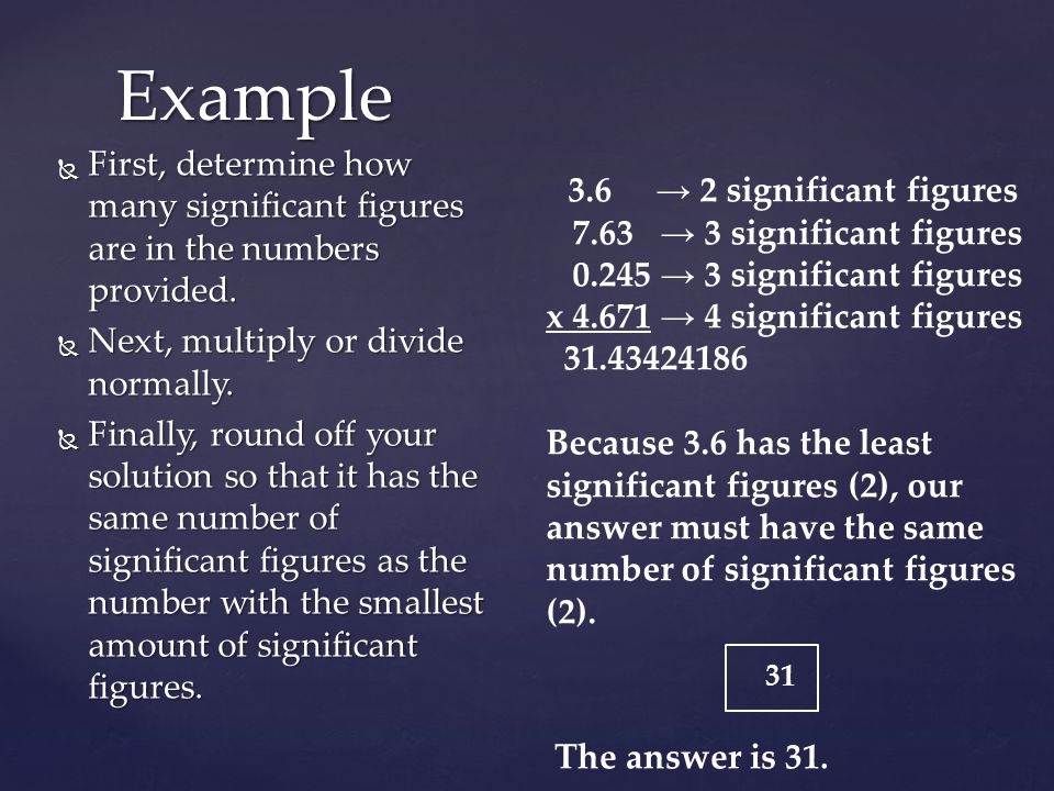 Example First, determine how many significant figures are in the numbers provided. Next, multiply or divide normally.